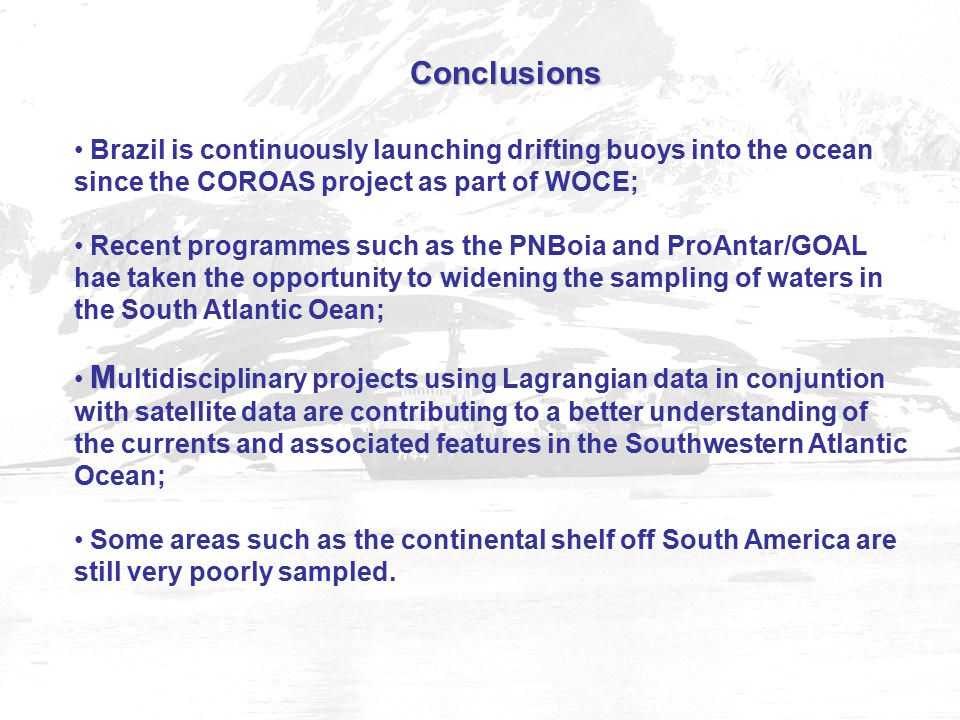 Conclusions Brazil is continuously launching drifting buoys into the ocean since the COROAS project as part of WOCE; Recent programmes such as the PNBoia and ProAntar/GOAL hae taken the opportunity to widening the sampling of waters in the South Atlantic Oean; M M ultidisciplinary projects using Lagrangian data in conjuntion with satellite data are contributing to a better understanding of the currents and associated features in the Southwestern Atlantic Ocean; Some areas such as the continental shelf off South America are still very poorly sampled.