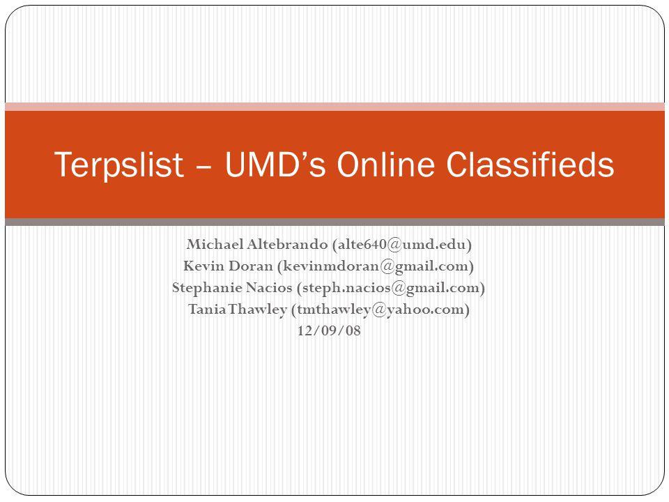 Michael Altebrando (alte640@umd.edu) Kevin Doran (kevinmdoran@gmail.com) Stephanie Nacios (steph.nacios@gmail.com) Tania Thawley (tmthawley@yahoo.com) 12/09/08 Terpslist – UMD's Online Classifieds