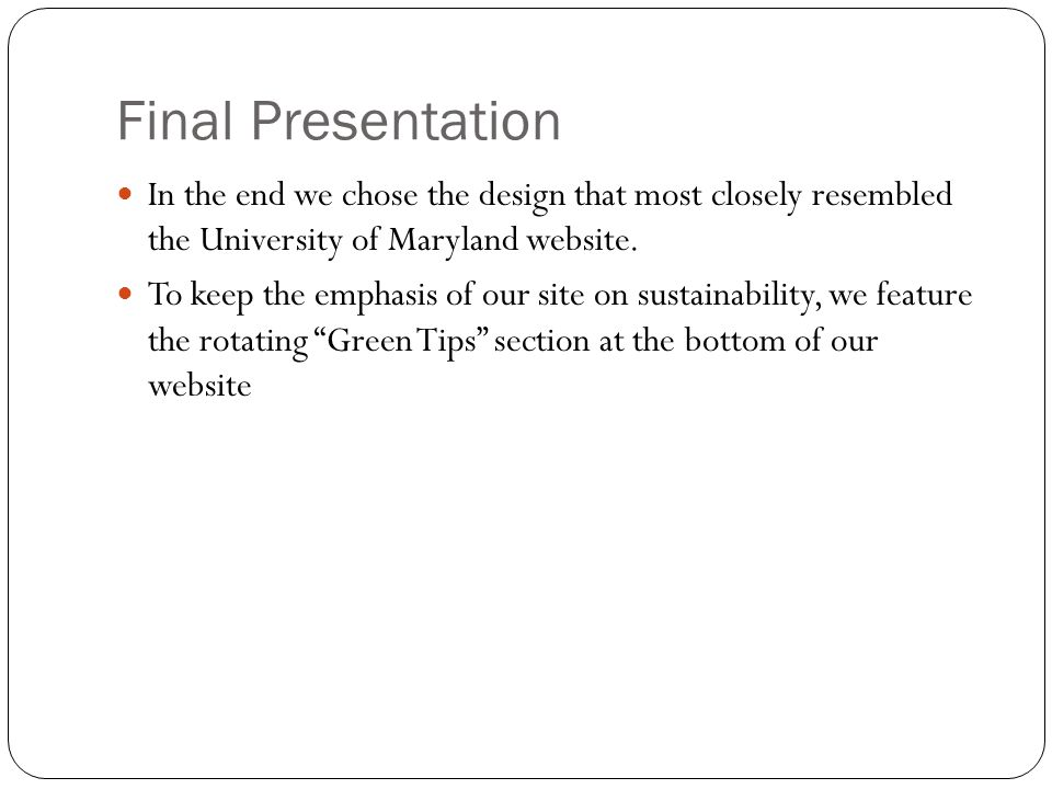 Final Presentation In the end we chose the design that most closely resembled the University of Maryland website.