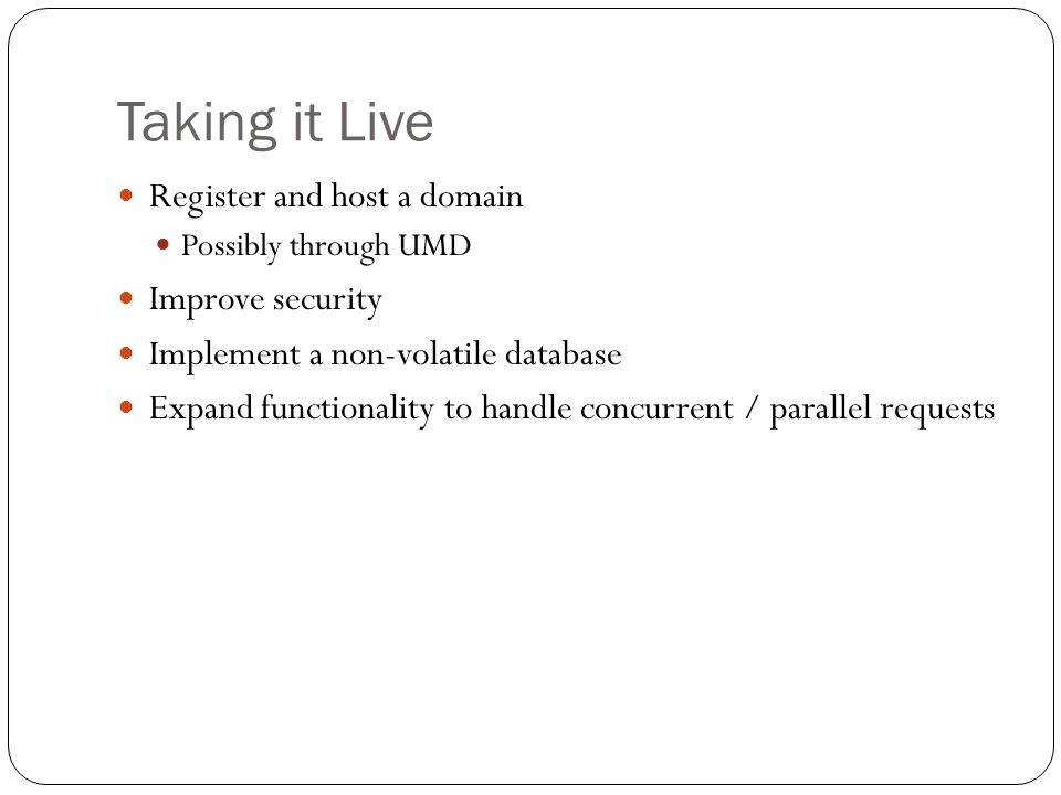Taking it Live Register and host a domain Possibly through UMD Improve security Implement a non-volatile database Expand functionality to handle concurrent / parallel requests