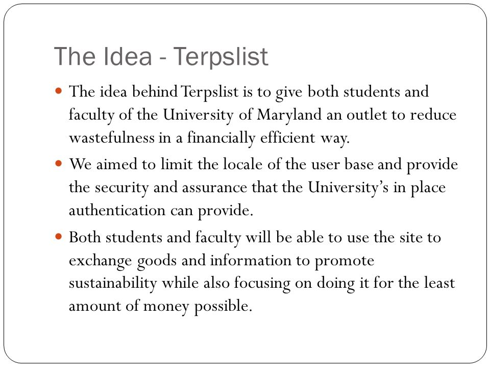 The Idea - Terpslist The idea behind Terpslist is to give both students and faculty of the University of Maryland an outlet to reduce wastefulness in a financially efficient way.