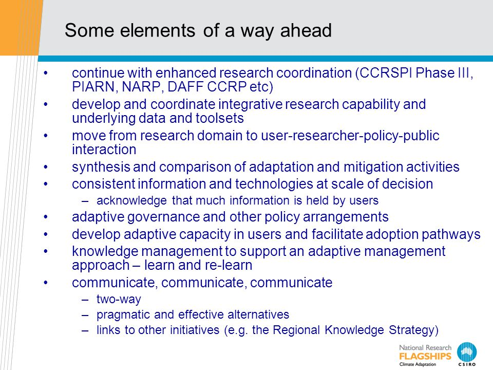 Some elements of a way ahead continue with enhanced research coordination (CCRSPI Phase III, PIARN, NARP, DAFF CCRP etc) develop and coordinate integrative research capability and underlying data and toolsets move from research domain to user-researcher-policy-public interaction synthesis and comparison of adaptation and mitigation activities consistent information and technologies at scale of decision –acknowledge that much information is held by users adaptive governance and other policy arrangements develop adaptive capacity in users and facilitate adoption pathways knowledge management to support an adaptive management approach – learn and re-learn communicate, communicate, communicate –two-way –pragmatic and effective alternatives –links to other initiatives (e.g.