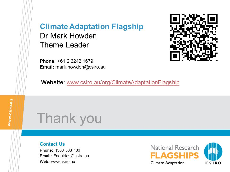 Thank you Climate Adaptation Flagship Dr Mark Howden Theme Leader Phone: +61 2 6242 1679 Email: mark.howden@csiro.au Contact Us Phone: 1300 363 400 Email: Enquiries@csiro.au Web: www.csiro.au Website: www.csiro.au/org/ClimateAdaptationFlagshipwww.csiro.au/org/ClimateAdaptationFlagship