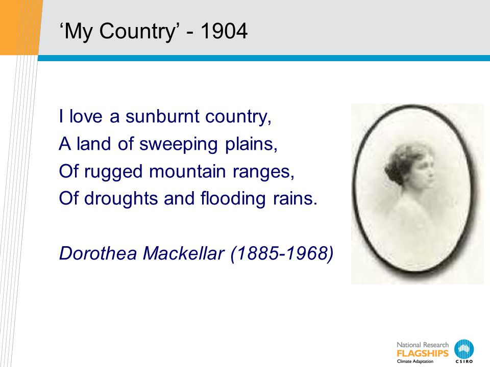 'My Country' - 1904 I love a sunburnt country, A land of sweeping plains, Of rugged mountain ranges, Of droughts and flooding rains.