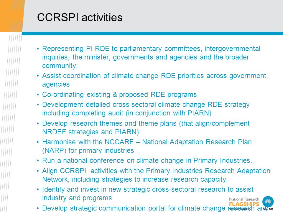 CCRSPI activities Representing PI RDE to parliamentary committees, intergovernmental inquiries, the minister, governments and agencies and the broader community; Assist coordination of climate change RDE priorities across government agencies Co-ordinating existing & proposed RDE programs Development detailed cross sectoral climate change RDE strategy including completing audit (in conjunction with PIARN) Develop research themes and theme plans (that align/complement NRDEF strategies and PIARN) Harmonise with the NCCARF – National Adaptation Research Plan (NARP) for primary industries Run a national conference on climate change in Primary Industries.