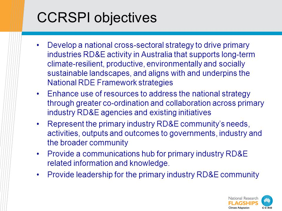CCRSPI objectives Develop a national cross-sectoral strategy to drive primary industries RD&E activity in Australia that supports long-term climate-re