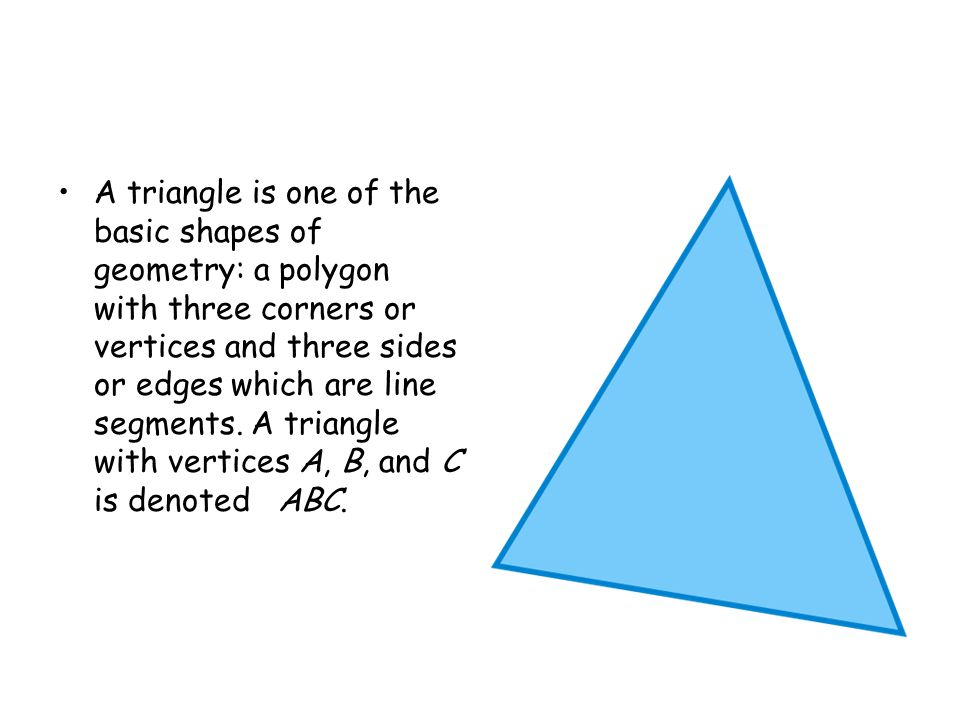 A triangle is one of the basic shapes of geometry: a polygon with three corners or vertices and three sides or edges which are line segments. A triang