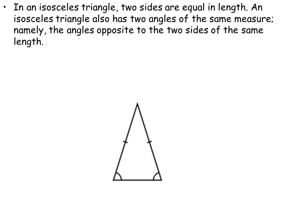 In an isosceles triangle, two sides are equal in length. An isosceles triangle also has two angles of the same measure; namely, the angles opposite to