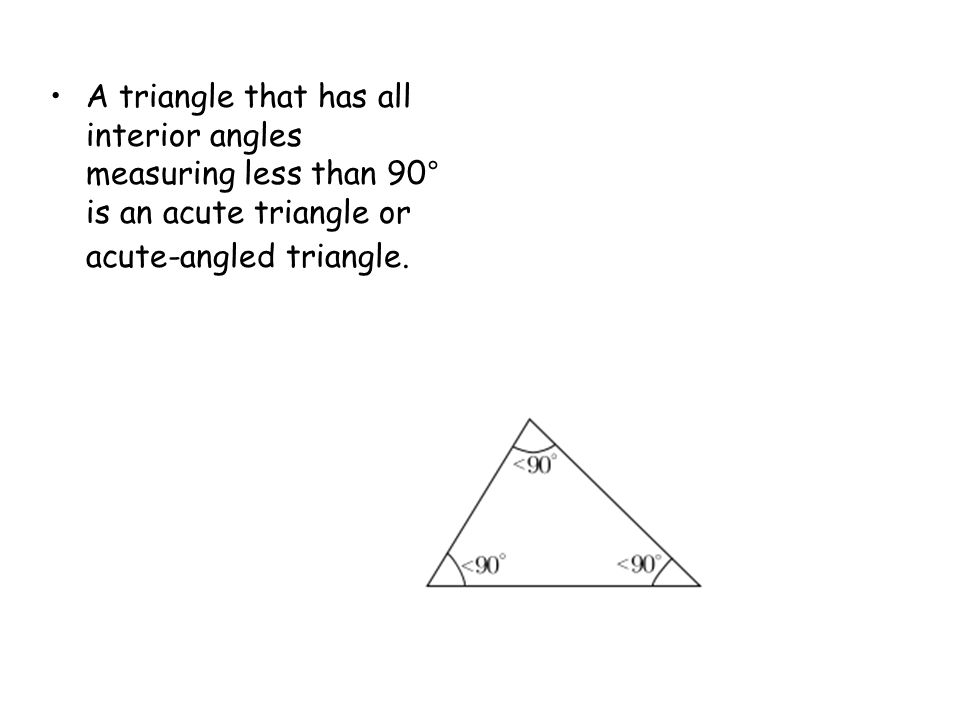 A triangle that has all interior angles measuring less than 90° is an acute triangle or acute-angled triangle.
