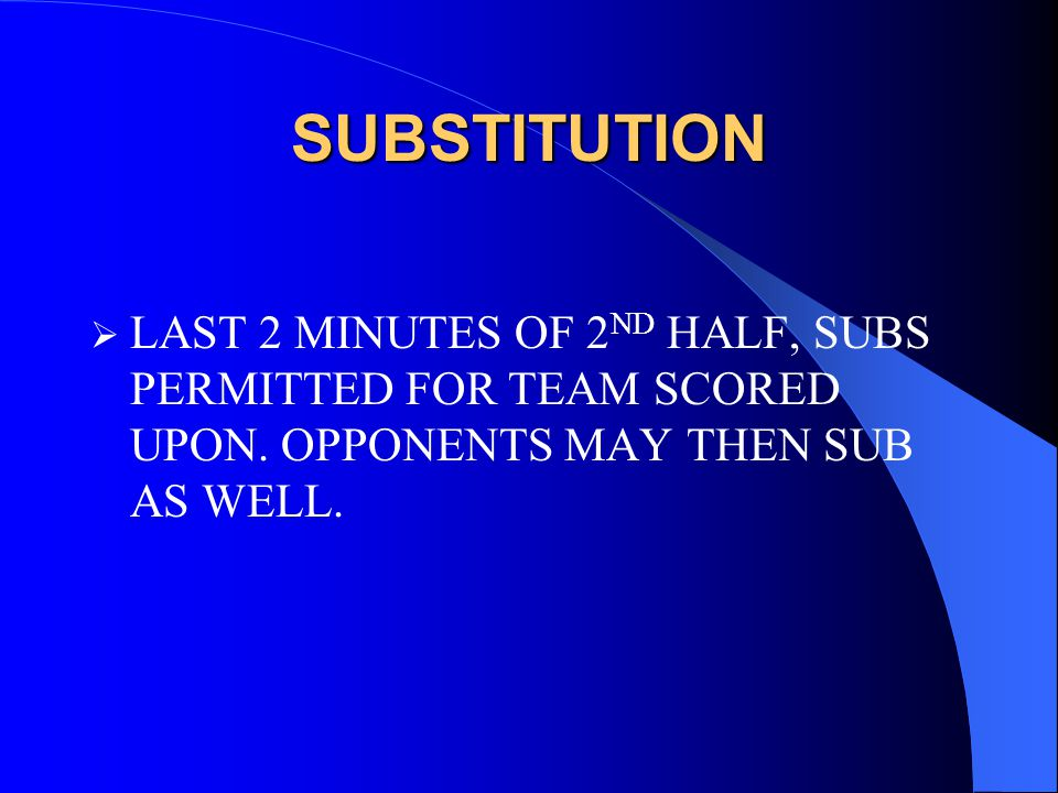 SUBSTITUTION  LAST 2 MINUTES OF 2 ND HALF, SUBS PERMITTED FOR TEAM SCORED UPON.