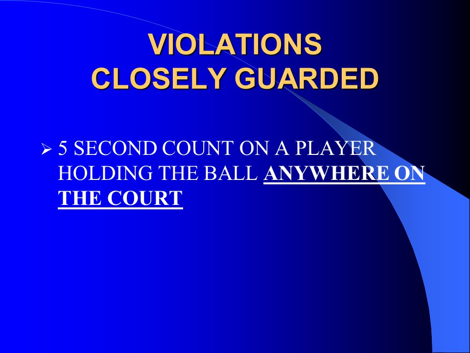VIOLATIONS CLOSELY GUARDED  5 SECOND COUNT ON A PLAYER HOLDING THE BALL ANYWHERE ON THE COURT