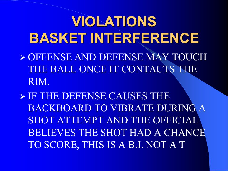 VIOLATIONS BASKET INTERFERENCE  OFFENSE AND DEFENSE MAY TOUCH THE BALL ONCE IT CONTACTS THE RIM.