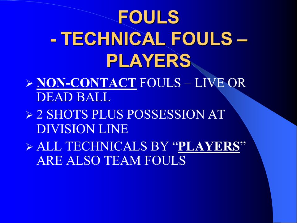 FOULS - TECHNICAL FOULS – PLAYERS  NON-CONTACT FOULS – LIVE OR DEAD BALL  2 SHOTS PLUS POSSESSION AT DIVISION LINE  ALL TECHNICALS BY PLAYERS ARE ALSO TEAM FOULS