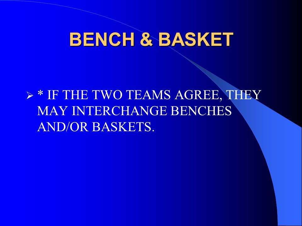 BENCH & BASKET  * IF THE TWO TEAMS AGREE, THEY MAY INTERCHANGE BENCHES AND/OR BASKETS.