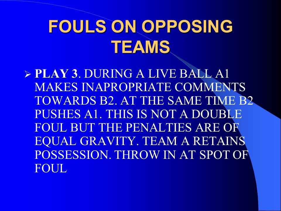 FOULS ON OPPOSING TEAMS  PLAY 3. DURING A LIVE BALL A1 MAKES INAPROPRIATE COMMENTS TOWARDS B2.
