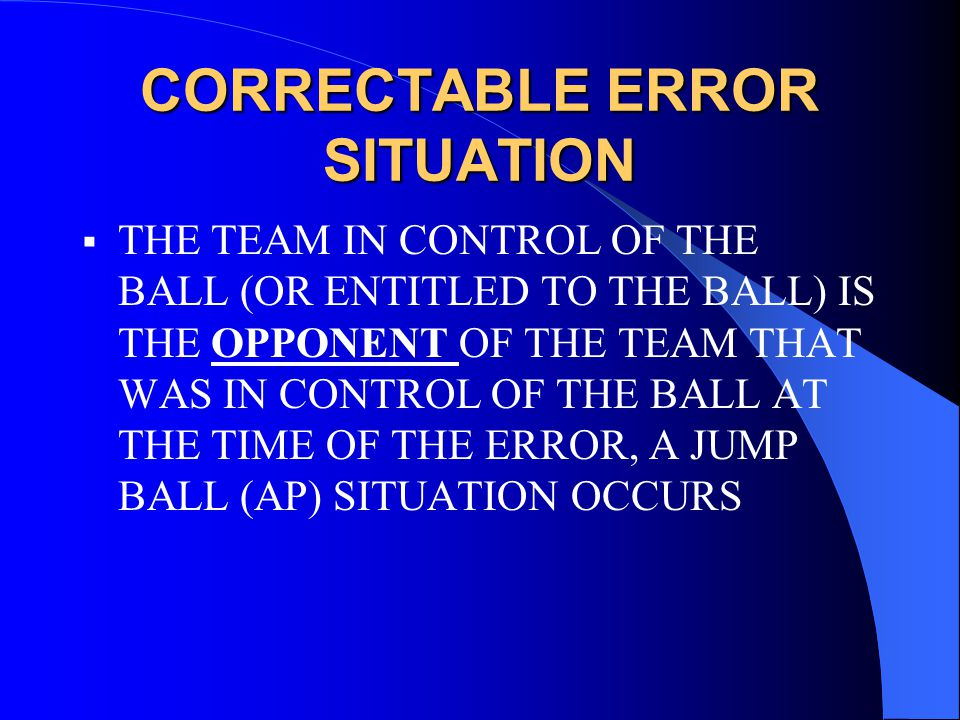 CORRECTABLE ERROR SITUATION  THE TEAM IN CONTROL OF THE BALL (OR ENTITLED TO THE BALL) IS THE OPPONENT OF THE TEAM THAT WAS IN CONTROL OF THE BALL AT THE TIME OF THE ERROR, A JUMP BALL (AP) SITUATION OCCURS