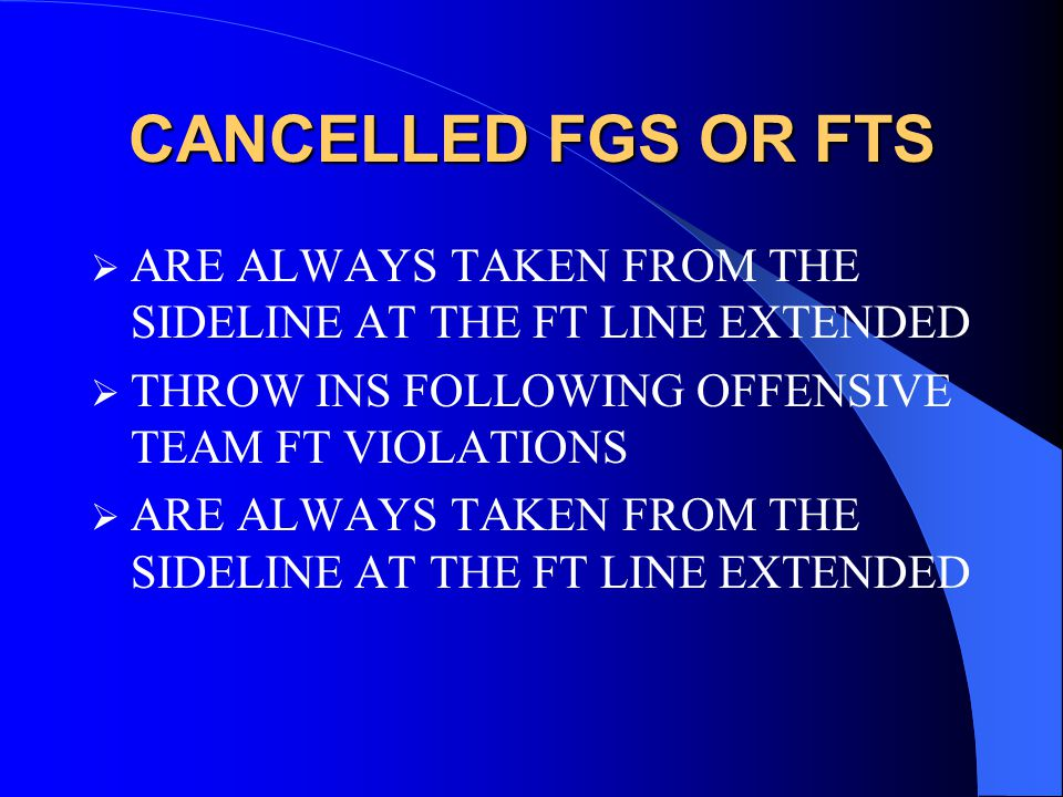 CANCELLED FGS OR FTS  ARE ALWAYS TAKEN FROM THE SIDELINE AT THE FT LINE EXTENDED  THROW INS FOLLOWING OFFENSIVE TEAM FT VIOLATIONS  ARE ALWAYS TAKEN FROM THE SIDELINE AT THE FT LINE EXTENDED