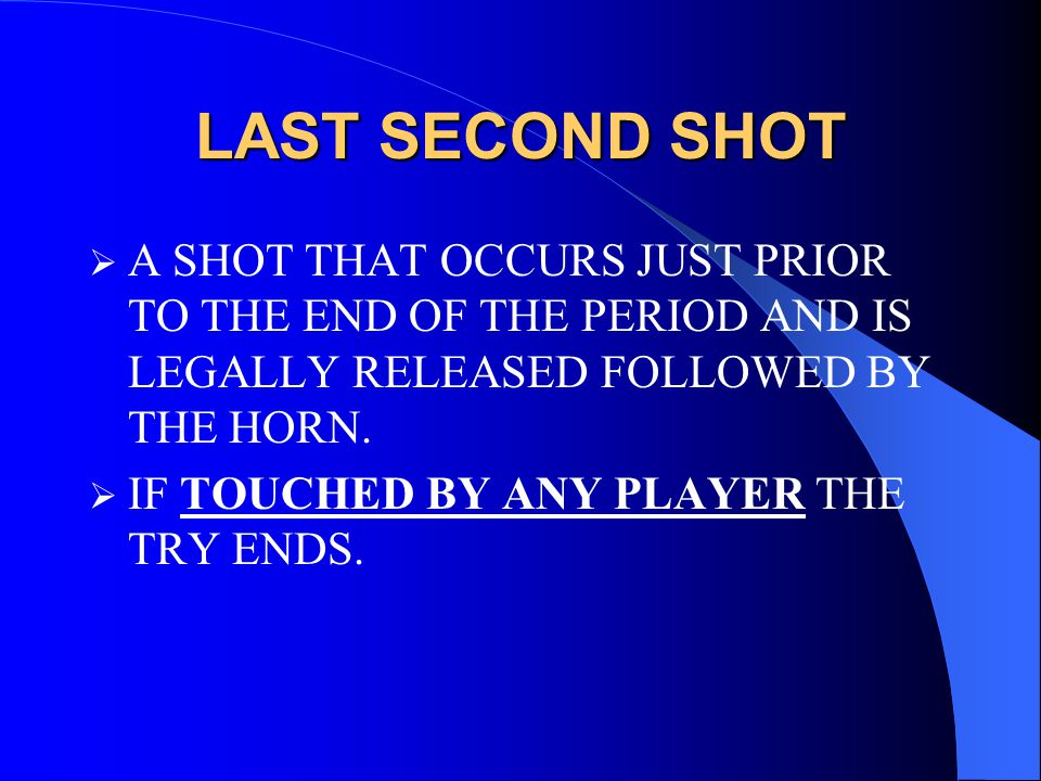 LAST SECOND SHOT  A SHOT THAT OCCURS JUST PRIOR TO THE END OF THE PERIOD AND IS LEGALLY RELEASED FOLLOWED BY THE HORN.