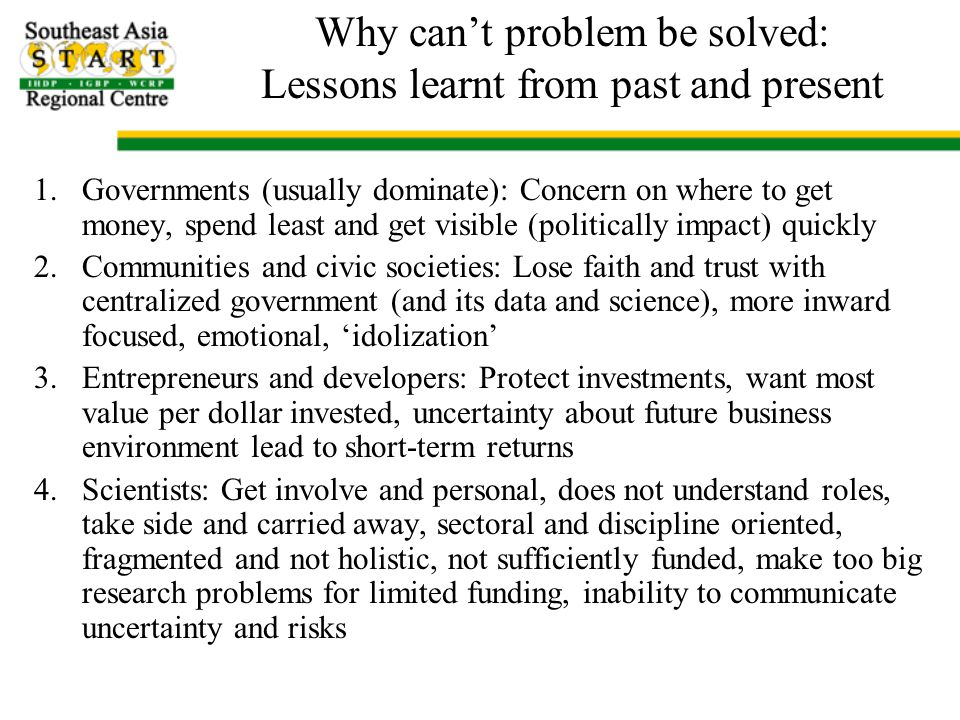 Why can't problem be solved: Lessons learnt from past and present 1.Governments (usually dominate): Concern on where to get money, spend least and get visible (politically impact) quickly 2.Communities and civic societies: Lose faith and trust with centralized government (and its data and science), more inward focused, emotional, 'idolization' 3.Entrepreneurs and developers: Protect investments, want most value per dollar invested, uncertainty about future business environment lead to short-term returns 4.Scientists: Get involve and personal, does not understand roles, take side and carried away, sectoral and discipline oriented, fragmented and not holistic, not sufficiently funded, make too big research problems for limited funding, inability to communicate uncertainty and risks
