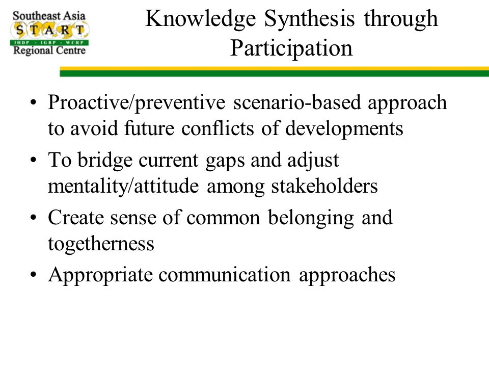 Knowledge Synthesis through Participation Proactive/preventive scenario-based approach to avoid future conflicts of developments To bridge current gaps and adjust mentality/attitude among stakeholders Create sense of common belonging and togetherness Appropriate communication approaches