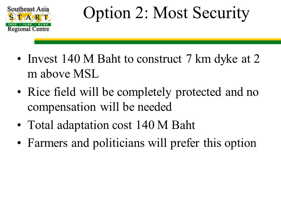 Option 2: Most Security Invest 140 M Baht to construct 7 km dyke at 2 m above MSL Rice field will be completely protected and no compensation will be needed Total adaptation cost 140 M Baht Farmers and politicians will prefer this option