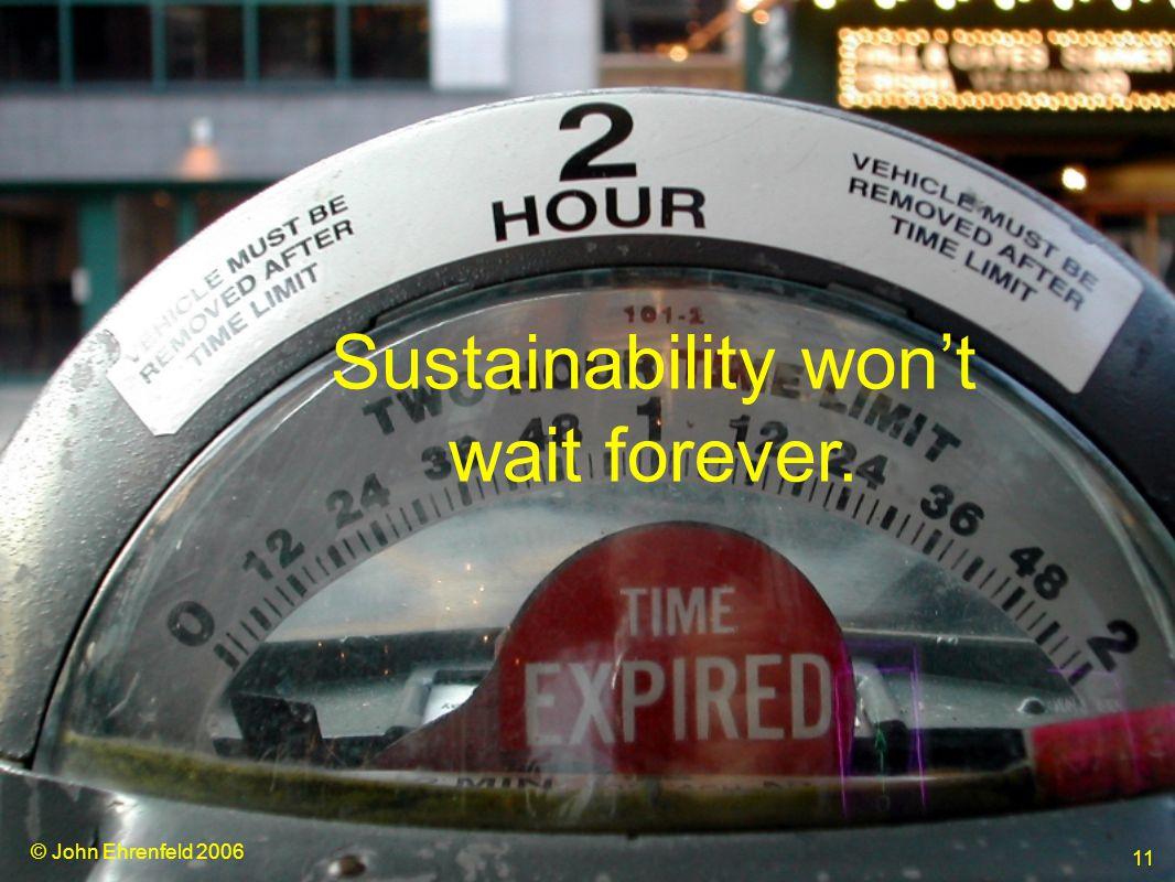 © John Ehrenfeld 2006 11 Sustainability won't wait forever.