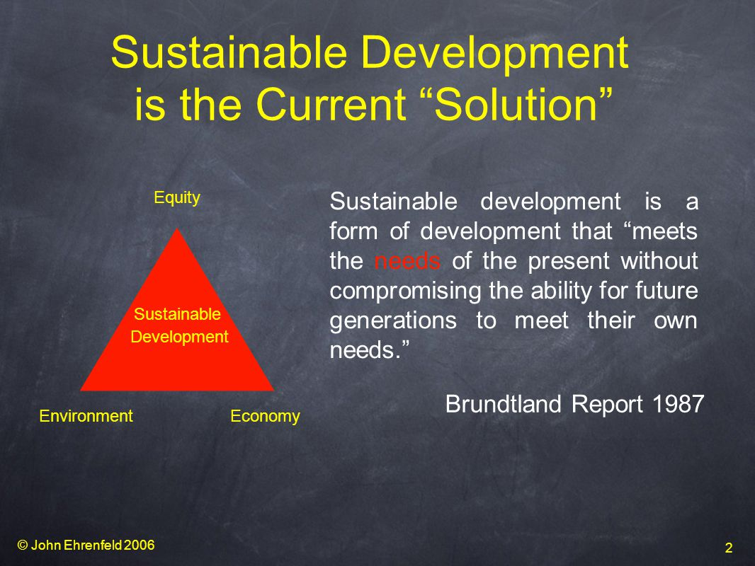 © John Ehrenfeld 2006 2 Sustainable Development is the Current Solution Sustainable development is a form of development that meets the needs of the present without compromising the ability for future generations to meet their own needs. Brundtland Report 1987 Sustainable Development Equity EnvironmentEconomy
