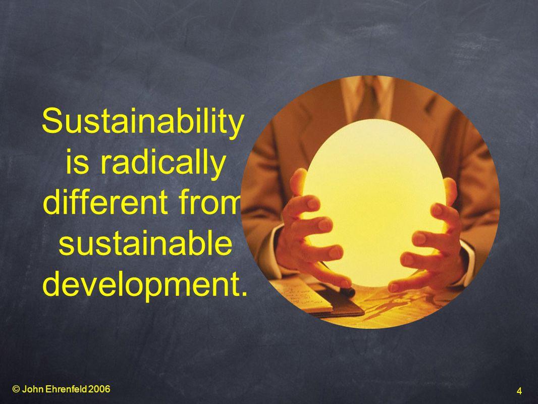 © John Ehrenfeld 2006 4 Sustainability is radically different from sustainable development.