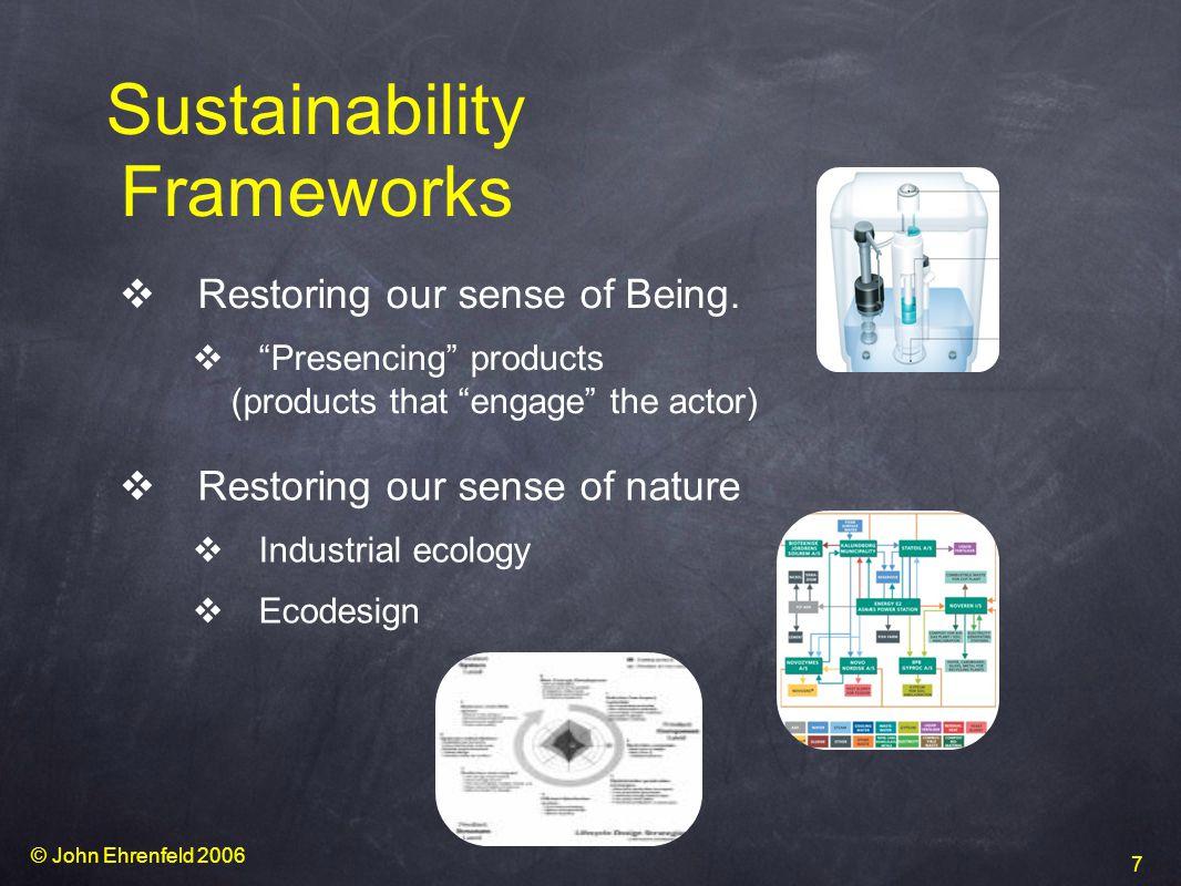 © John Ehrenfeld 2006 7 Sustainability Frameworks v Restoring our sense of nature v Industrial ecology v Ecodesign v Restoring our sense of Being.