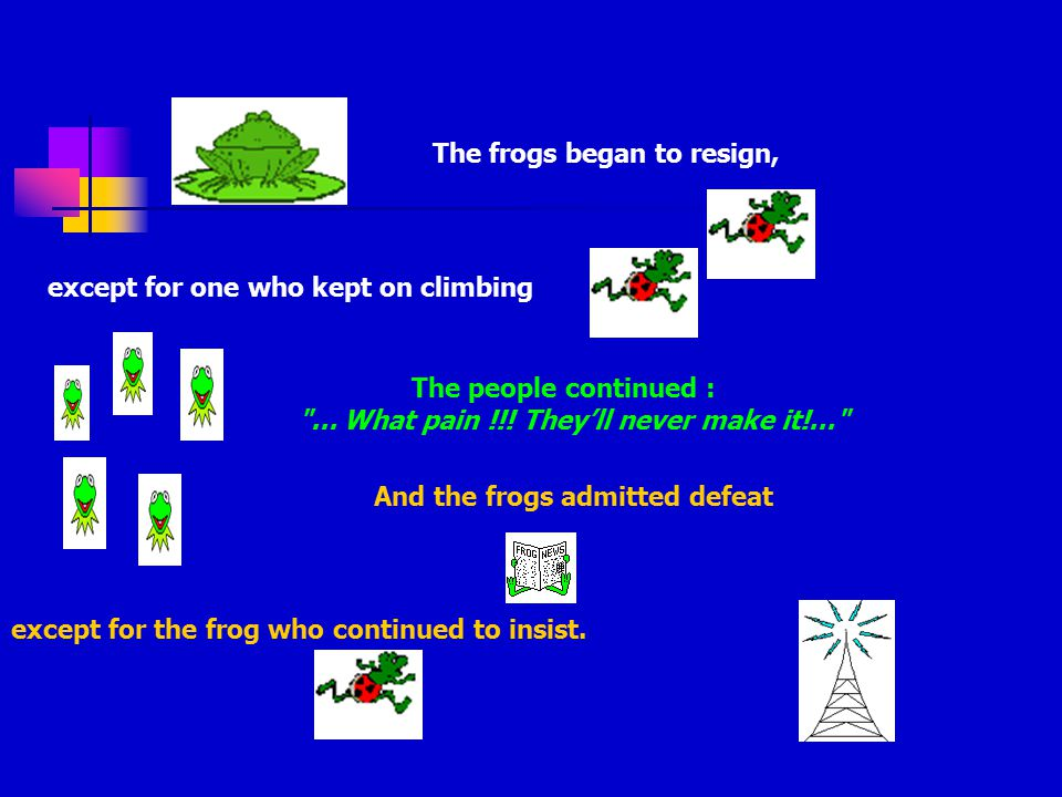 The race began In reality, the people probably didn't believe that it was possible that the frogs reached the top of the tower, and all the phrases that one could here were of this kind : What pain !!.