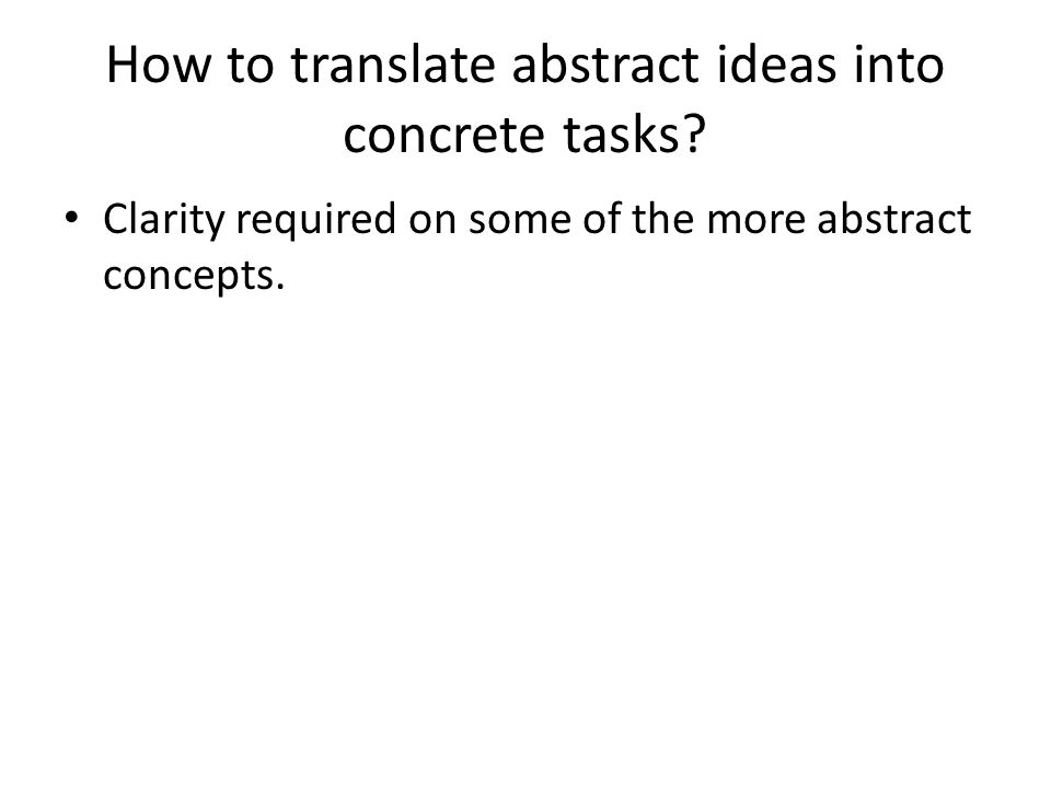 How to translate abstract ideas into concrete tasks? Clarity required on some of the more abstract concepts.
