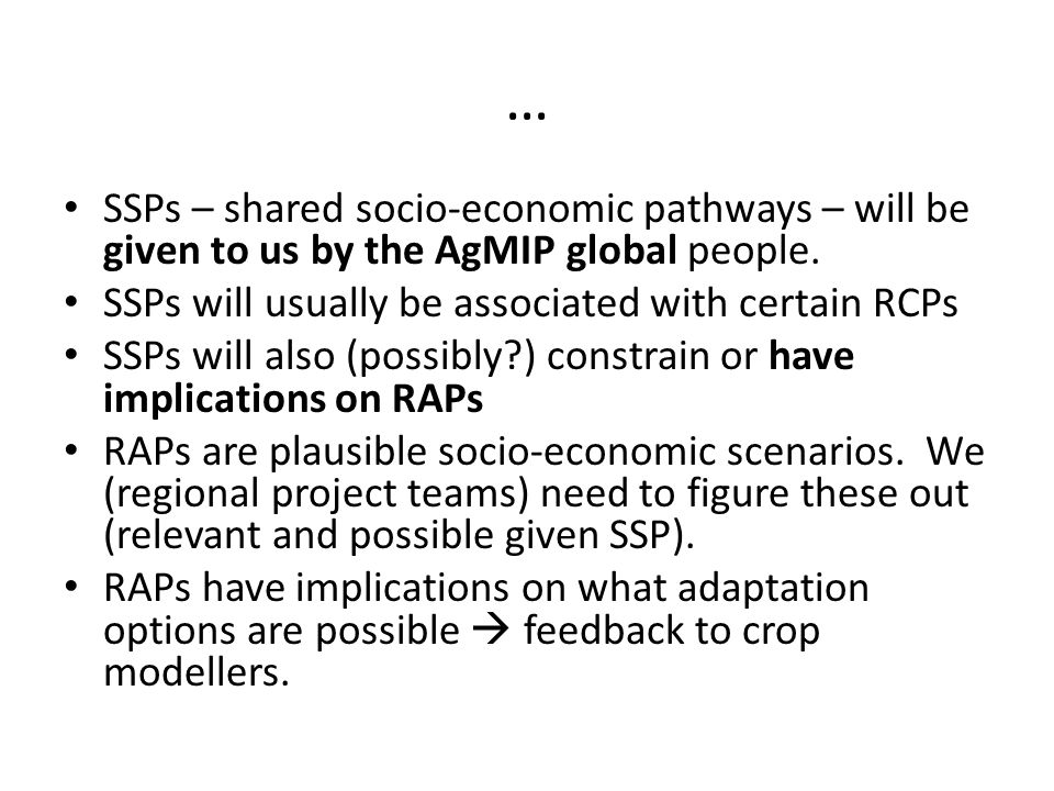 … SSPs – shared socio-economic pathways – will be given to us by the AgMIP global people. SSPs will usually be associated with certain RCPs SSPs will