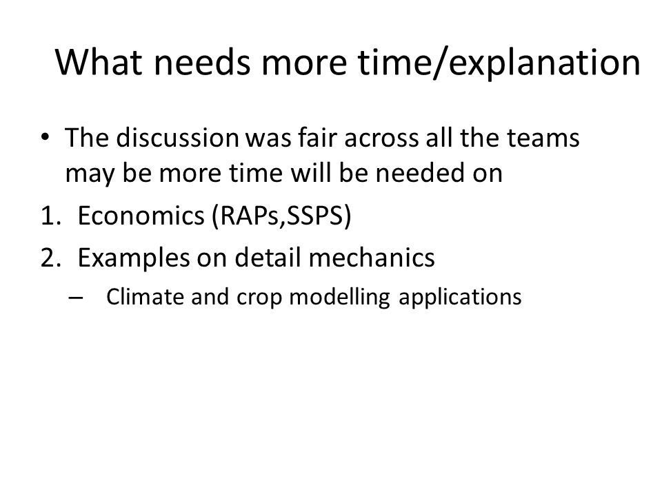 What needs more time/explanation The discussion was fair across all the teams may be more time will be needed on 1.Economics (RAPs,SSPS) 2.Examples on