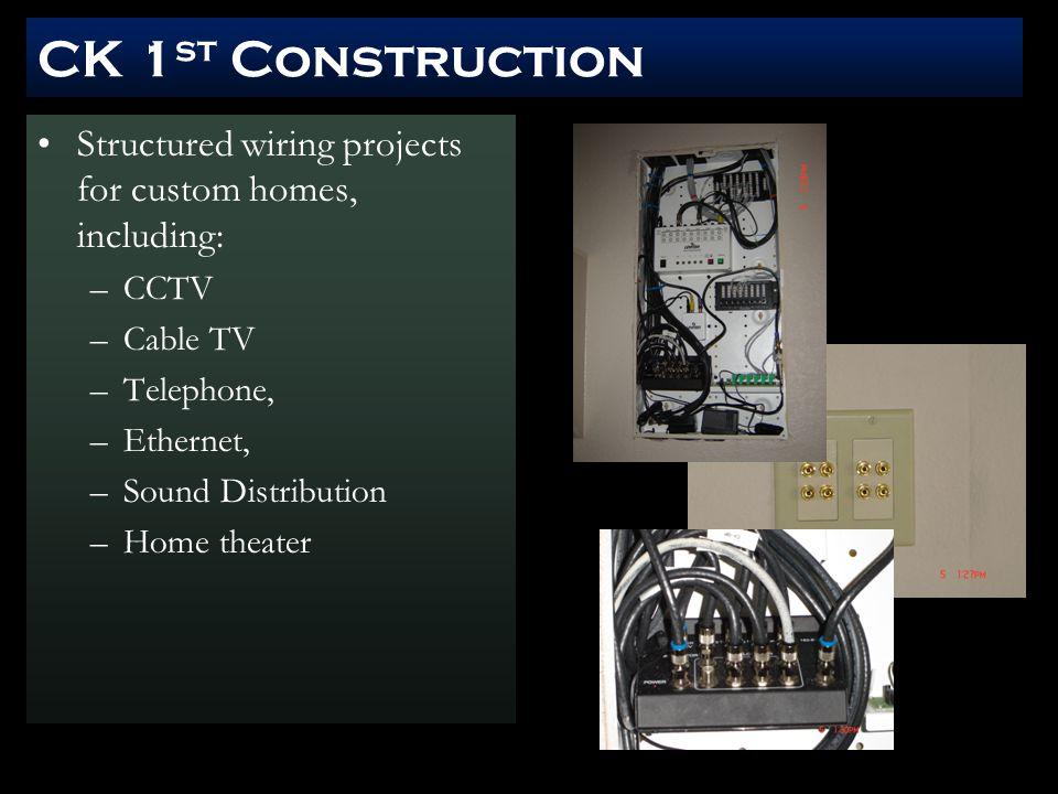 CK 1 st Construction Structured wiring projects for custom homes, including: –CCTV –Cable TV –Telephone, –Ethernet, –Sound Distribution –Home theater