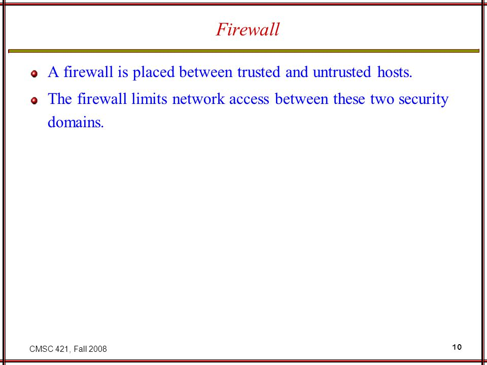 CMSC 421, Fall 2008 10 Firewall A firewall is placed between trusted and untrusted hosts.