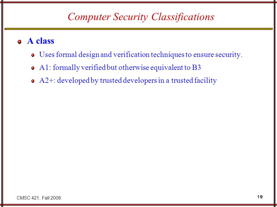 CMSC 421, Fall 2008 19 Computer Security Classifications A class Uses formal design and verification techniques to ensure security.