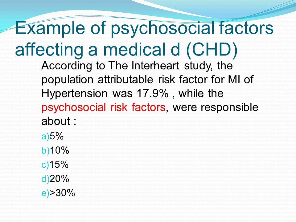 Example of psychosocial factors affecting a medical d (CHD) According to The Interheart study, the population attributable risk factor for MI of Hypertension was 17.9%, while the psychosocial risk factors, were responsible about : a) 5% b) 10% c) 15% d) 20% e) >30%