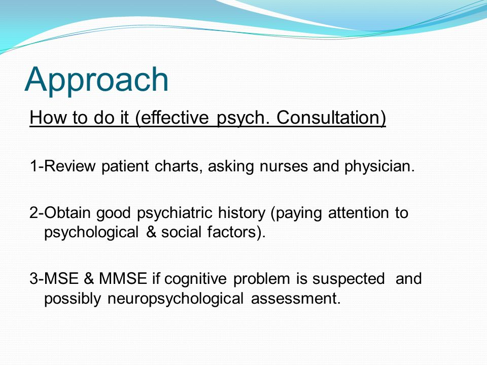 How to do it (effective psych.Consultation) 1-Review patient charts, asking nurses and physician.