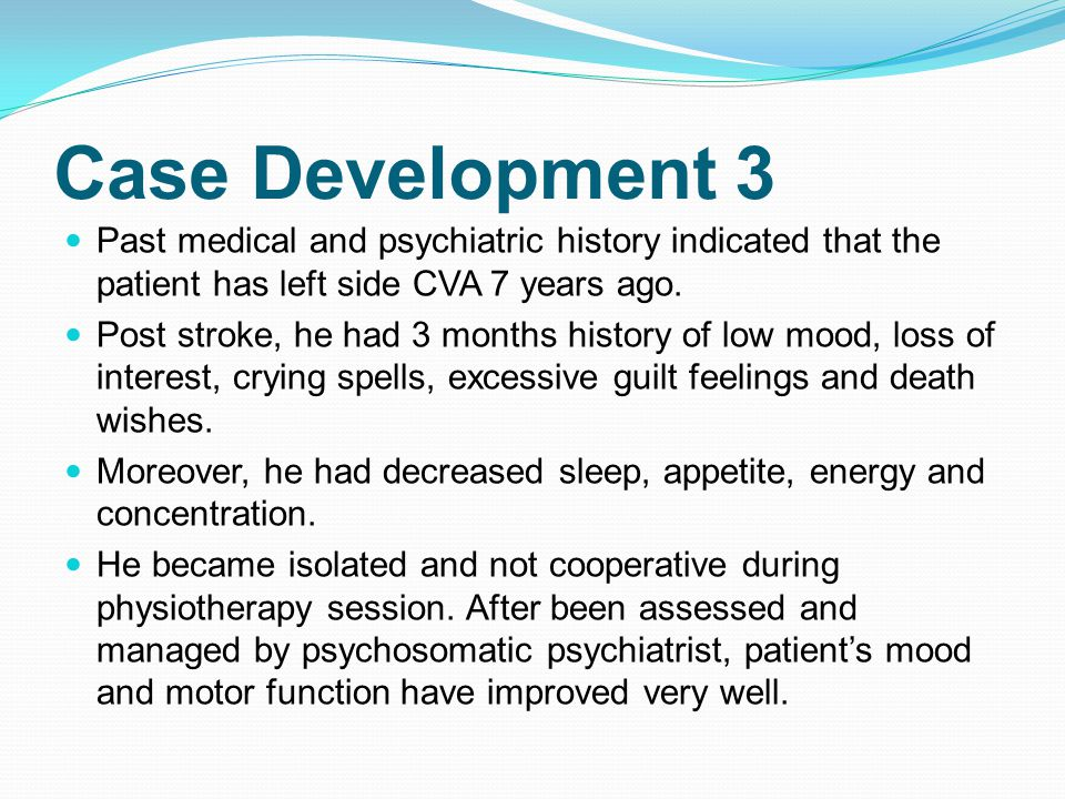 Case Development 3 Past medical and psychiatric history indicated that the patient has left side CVA 7 years ago.