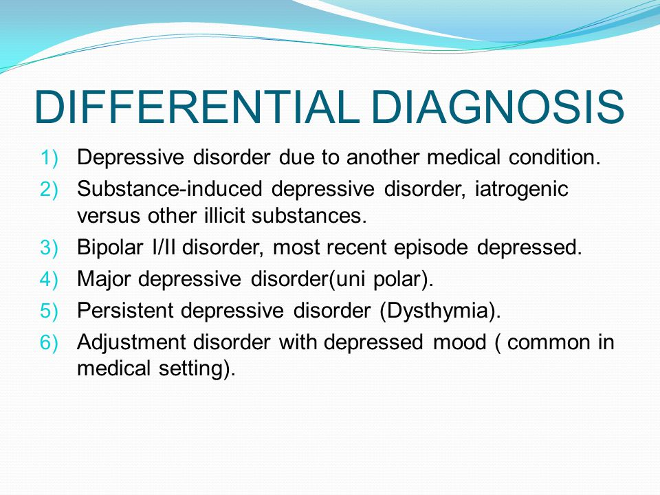 DIFFERENTIAL DIAGNOSIS 1) Depressive disorder due to another medical condition.