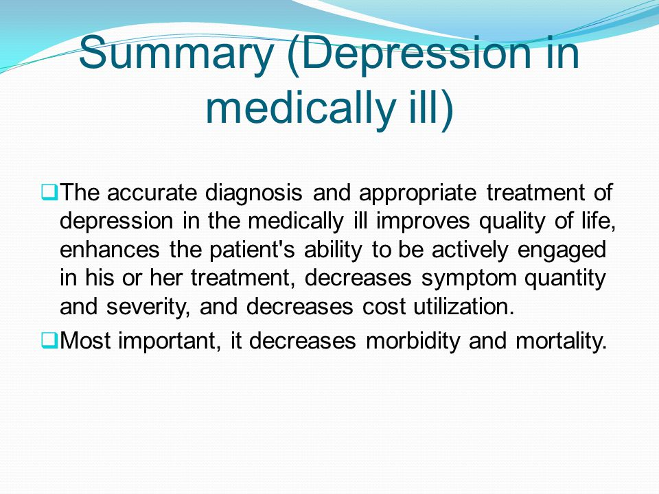 Summary (Depression in medically ill)  The accurate diagnosis and appropriate treatment of depression in the medically ill improves quality of life, enhances the patient s ability to be actively engaged in his or her treatment, decreases symptom quantity and severity, and decreases cost utilization.