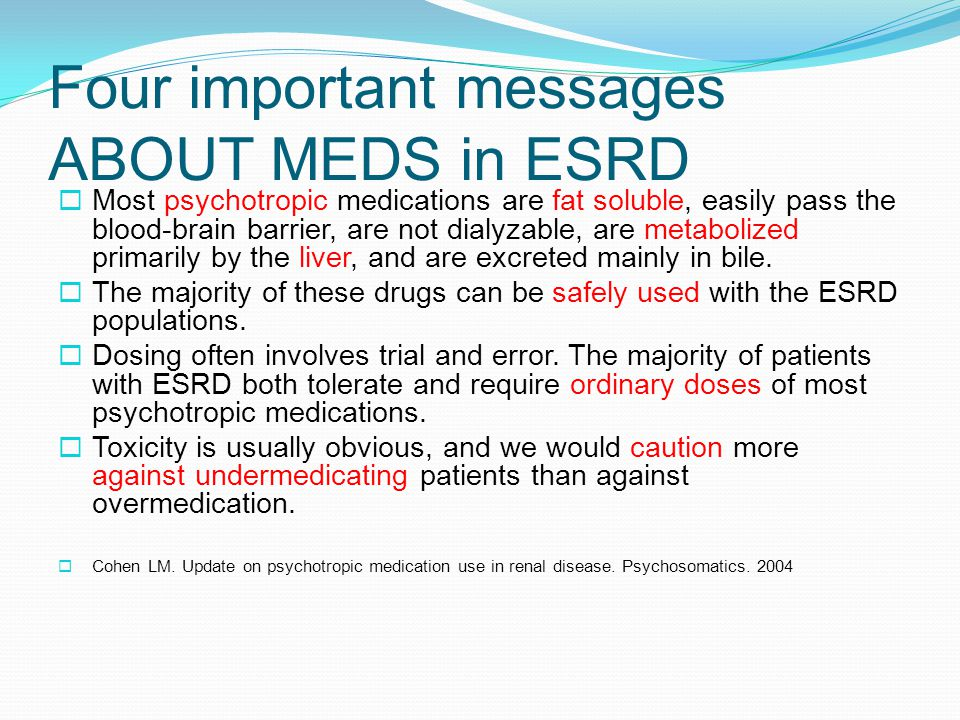 Four important messages ABOUT MEDS in ESRD  Most psychotropic medications are fat soluble, easily pass the blood-brain barrier, are not dialyzable, are metabolized primarily by the liver, and are excreted mainly in bile.