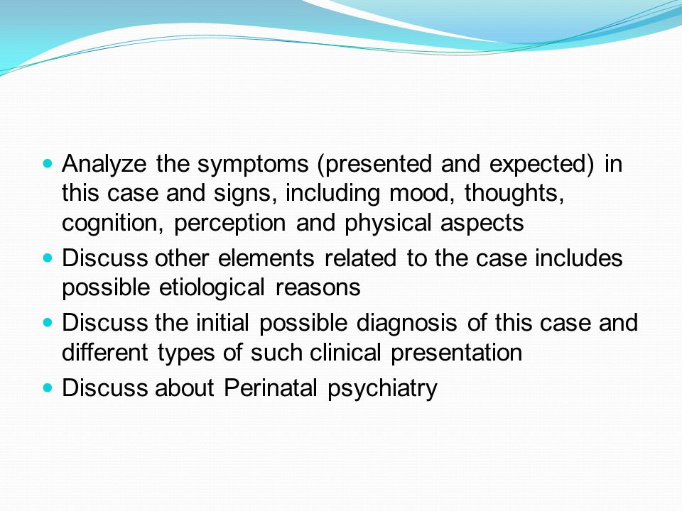Analyze the symptoms (presented and expected) in this case and signs, including mood, thoughts, cognition, perception and physical aspects Discuss other elements related to the case includes possible etiological reasons Discuss the initial possible diagnosis of this case and different types of such clinical presentation Discuss about Perinatal psychiatry
