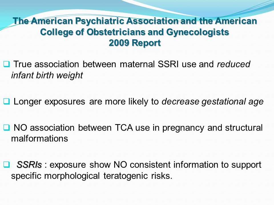 The American Psychiatric Association and the American College of Obstetricians and Gynecologists 2009 Report  True association between maternal SSRI use and reduced infant birth weight  Longer exposures are more likely to decrease gestational age  NO association between TCA use in pregnancy and structural malformations SSRIs  SSRIs : exposure show NO consistent information to support specific morphological teratogenic risks.