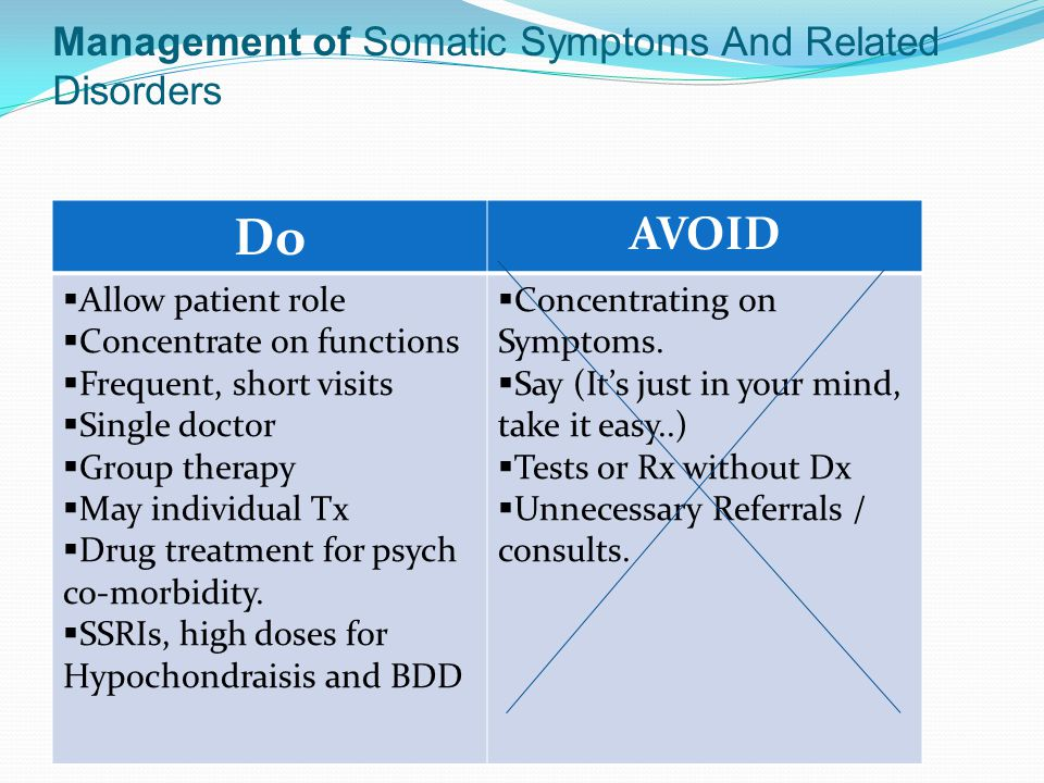 Management of Somatic Symptoms And Related Disorders Do AVOID  Allow patient role  Concentrate on functions  Frequent, short visits  Single doctor  Group therapy  May individual Tx  Drug treatment for psych co-morbidity.