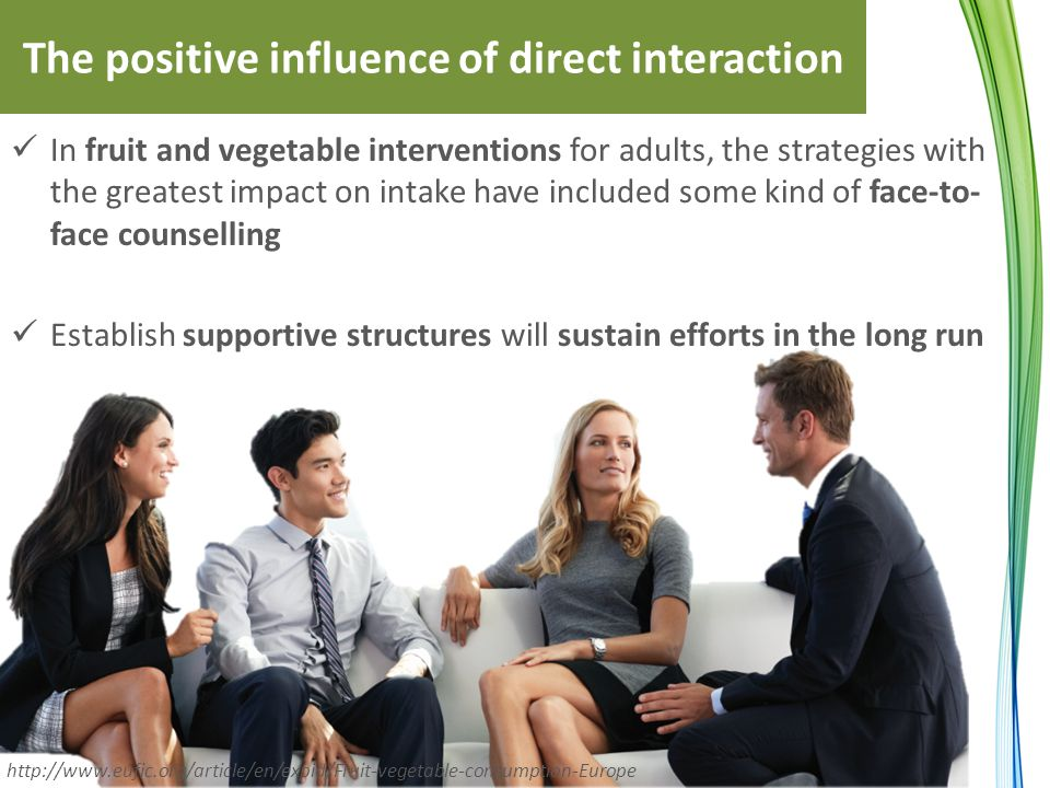 The positive influence of direct interaction In fruit and vegetable interventions for adults, the strategies with the greatest impact on intake have included some kind of face-to- face counselling Establish supportive structures will sustain efforts in the long run http://www.eufic.org/article/en/expid/Fruit-vegetable-consumption-Europe