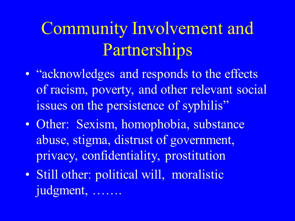 Community Involvement and Partnerships acknowledges and responds to the effects of racism, poverty, and other relevant social issues on the persistence of syphilis Other: Sexism, homophobia, substance abuse, stigma, distrust of government, privacy, confidentiality, prostitution Still other: political will, moralistic judgment, …….