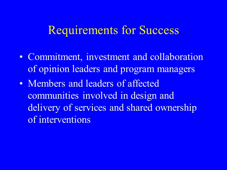 Requirements for Success Commitment, investment and collaboration of opinion leaders and program managers Members and leaders of affected communities involved in design and delivery of services and shared ownership of interventions