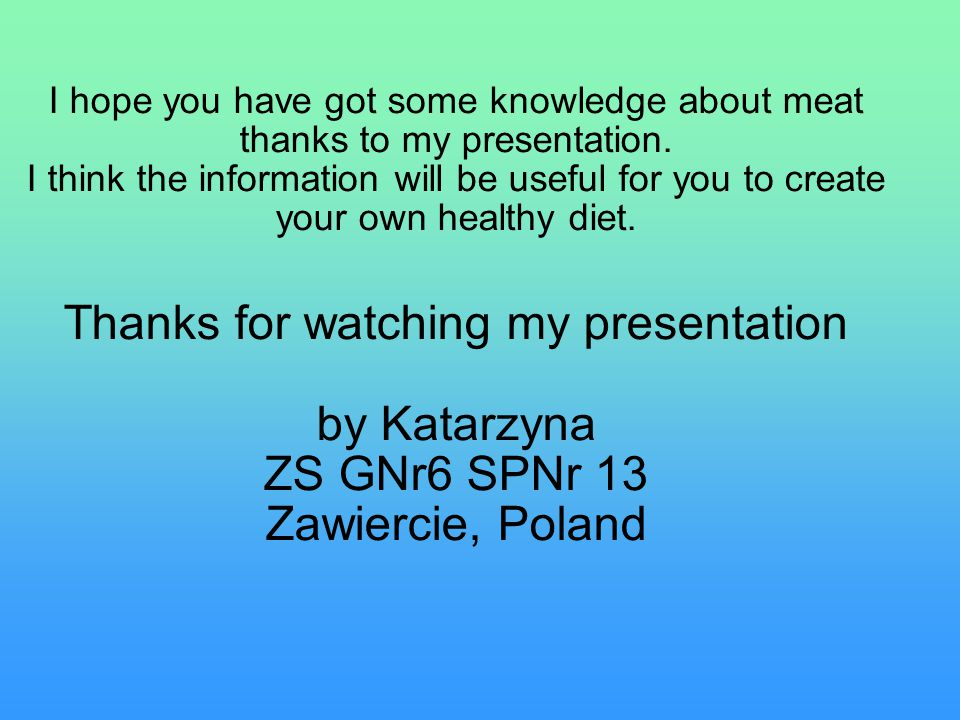 I hope you have got some knowledge about meat thanks to my presentation.