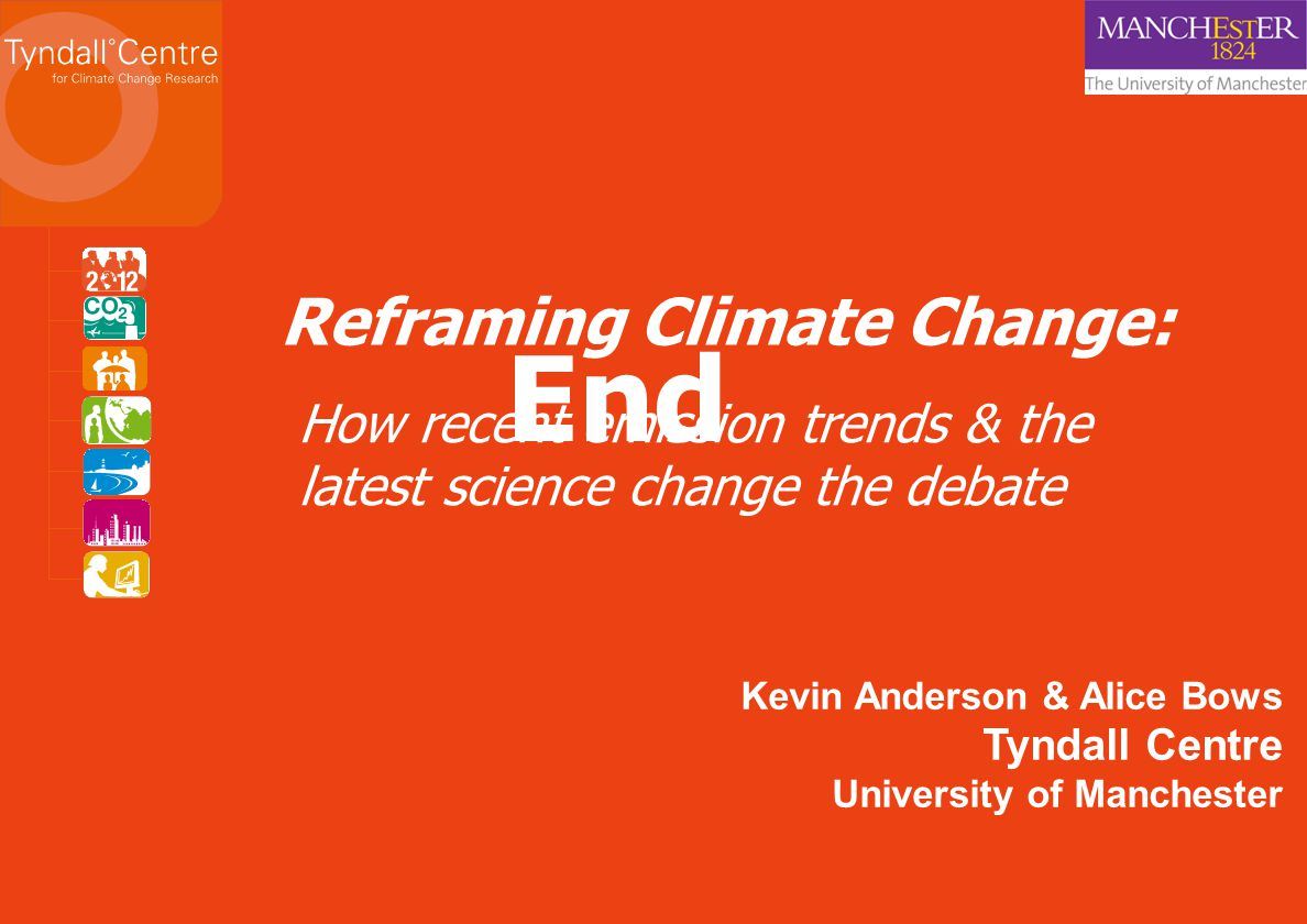 End Reframing Climate Change: Kevin Anderson & Alice Bows Tyndall Centre University of Manchester How recent emission trends & the latest science change the debate